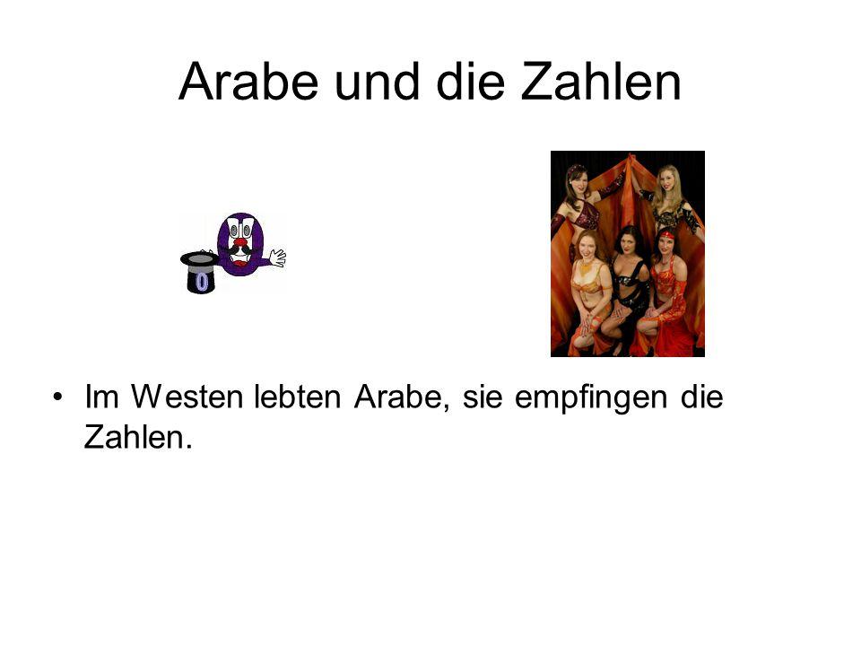 Arabe und die Zahlen Im Westen lebten Arabe, sie empfingen die Zahlen.