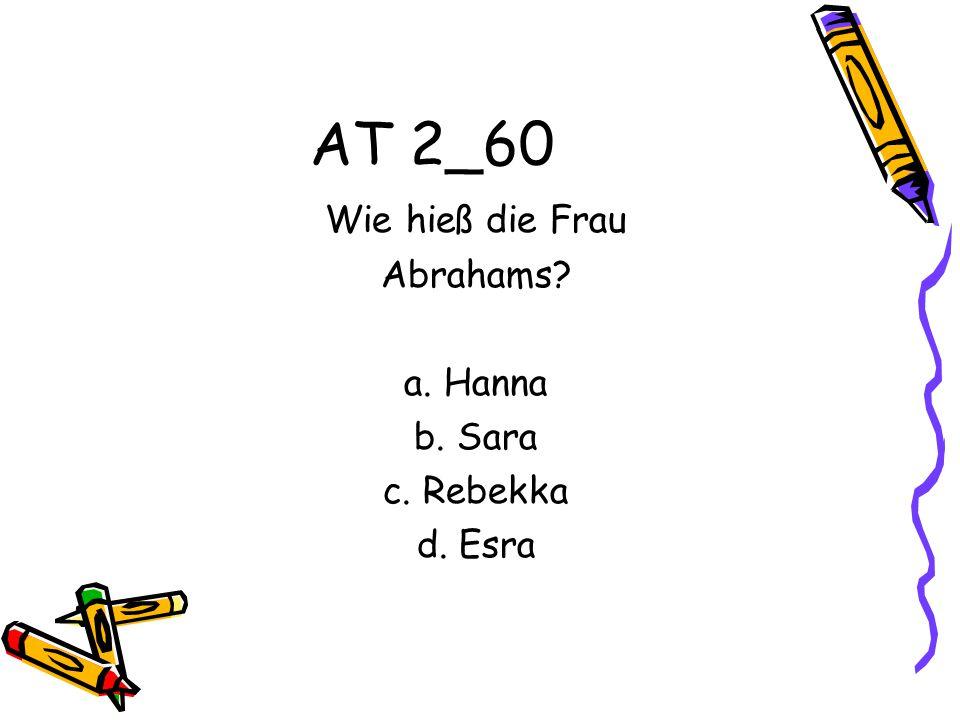 AT 2_60 Wie hieß die Frau Abrahams a. Hanna b. Sara c. Rebekka