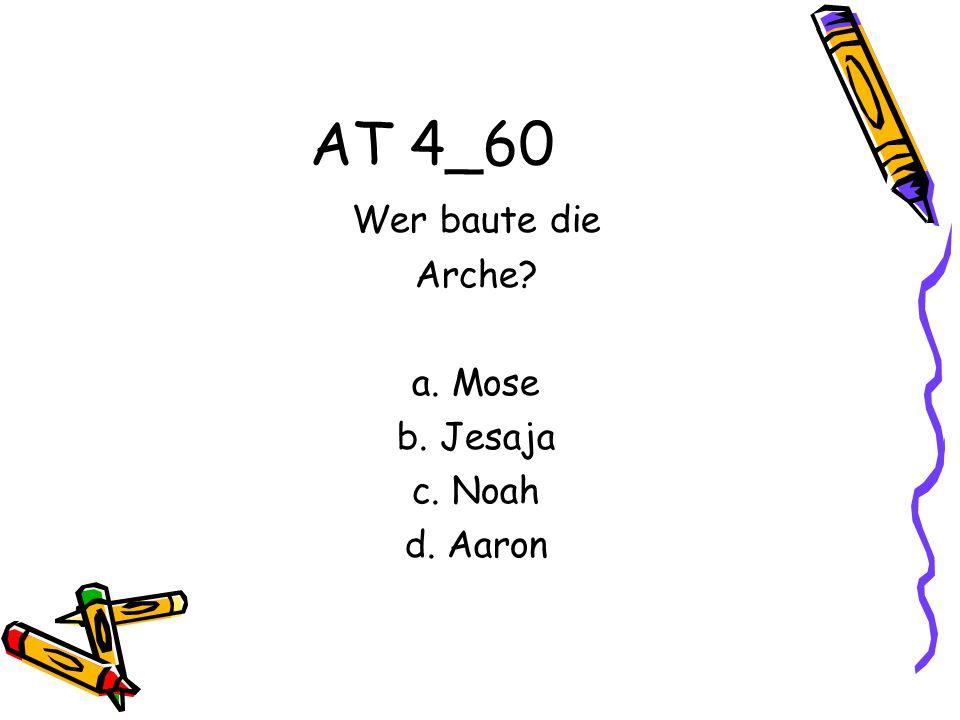 AT 4_60 Wer baute die Arche a. Mose b. Jesaja c. Noah d. Aaron