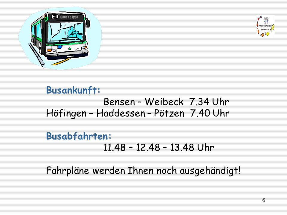 Busankunft: Bensen – Weibeck 7.34 Uhr Höfingen – Haddessen – Pötzen 7.40 Uhr Busabfahrten: 11.48 – 12.48 – 13.48 Uhr Fahrpläne werden Ihnen noch ausgehändigt!