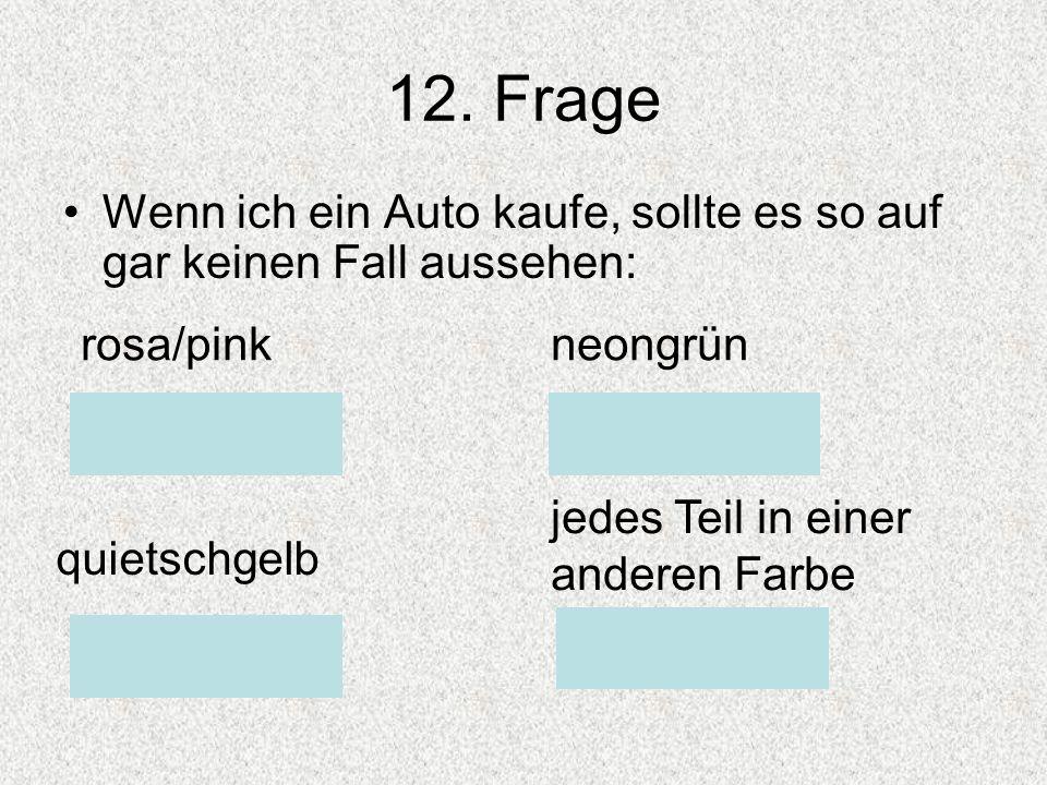 12. Frage Wenn ich ein Auto kaufe, sollte es so auf gar keinen Fall aussehen: rosa/pink. neongrün.