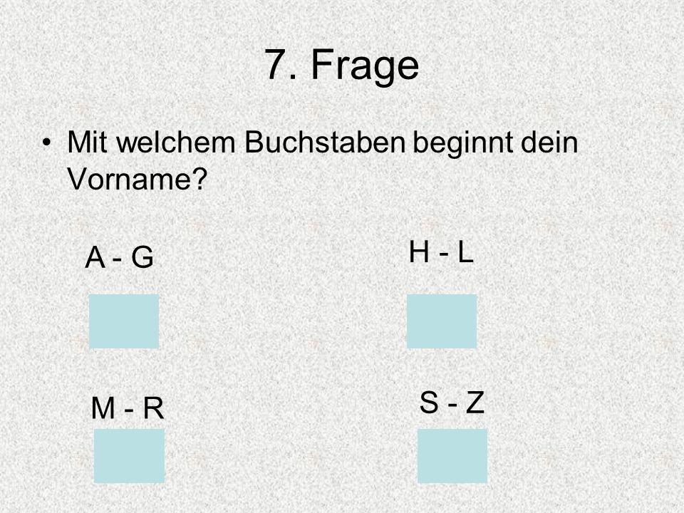 7. Frage Mit welchem Buchstaben beginnt dein Vorname H - L A - G
