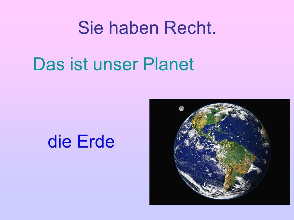 Sie haben Recht. Das ist unser Planet die Erde