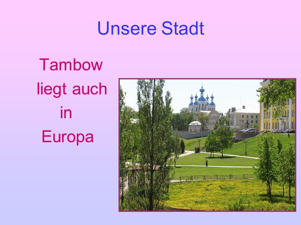 Unsere Stadt Tambow liegt auch in Europa