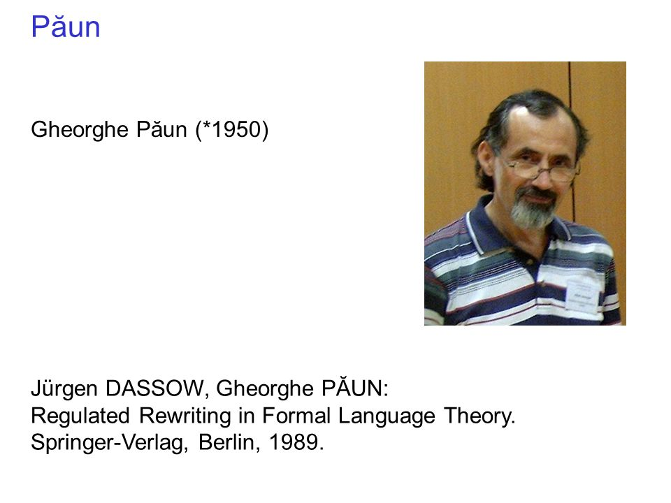 Păun Gheorghe Păun (*1950) Jürgen DASSOW, Gheorghe PĂUN: