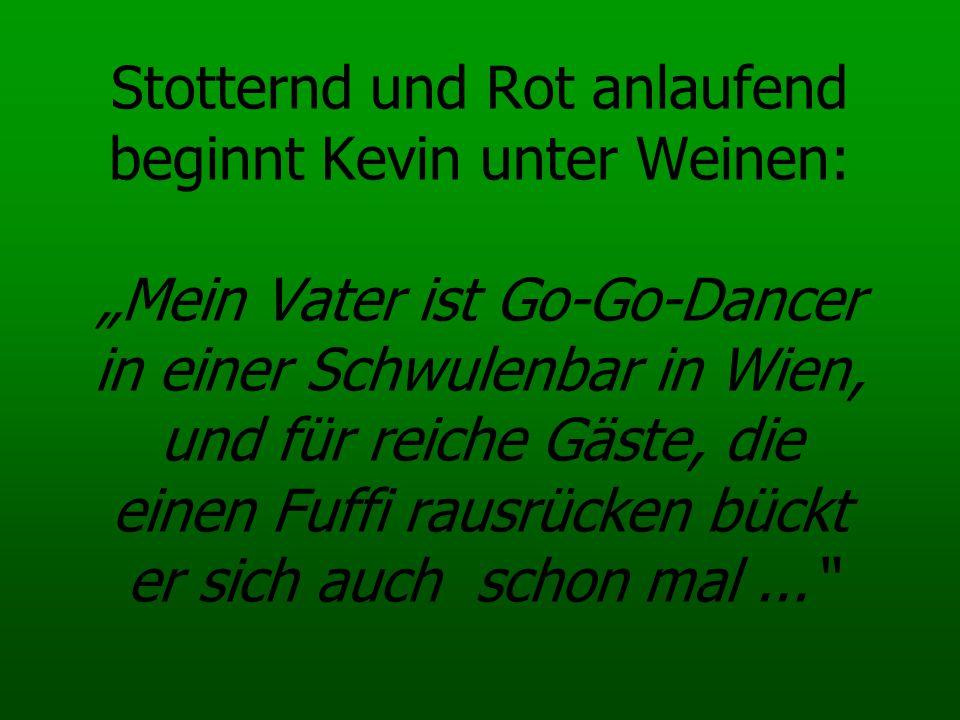 """Stotternd und Rot anlaufend beginnt Kevin unter Weinen: """"Mein Vater ist Go-Go-Dancer in einer Schwulenbar in Wien, und für reiche Gäste, die einen Fuffi rausrücken bückt er sich auch schon mal ..."""