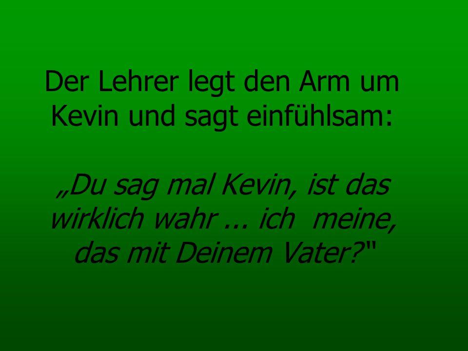 """Der Lehrer legt den Arm um Kevin und sagt einfühlsam: """"Du sag mal Kevin, ist das wirklich wahr ..."""