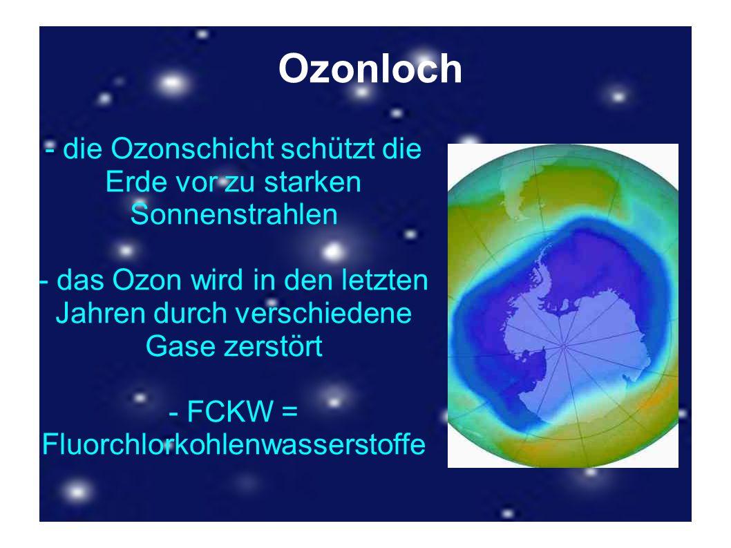 Ozonloch - die Ozonschicht schützt die Erde vor zu starken Sonnenstrahlen. - das Ozon wird in den letzten Jahren durch verschiedene Gase zerstört.
