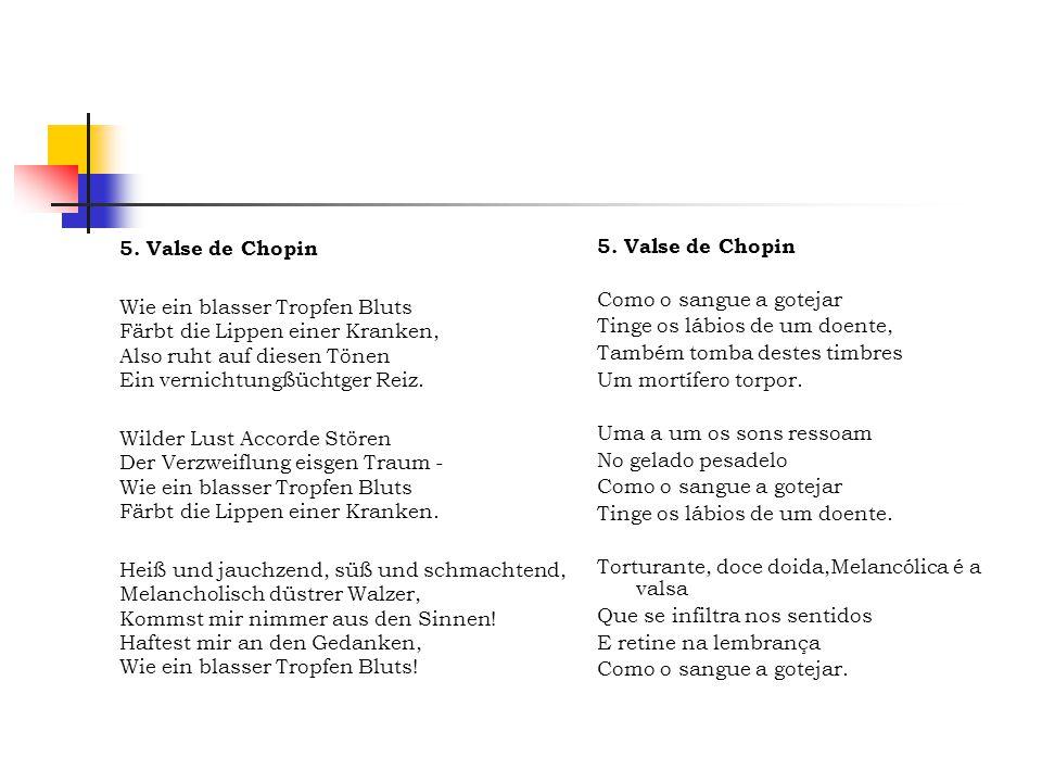 5. Valse de Chopin Wie ein blasser Tropfen Bluts Färbt die Lippen einer Kranken, Also ruht auf diesen Tönen Ein vernichtungßüchtger Reiz.
