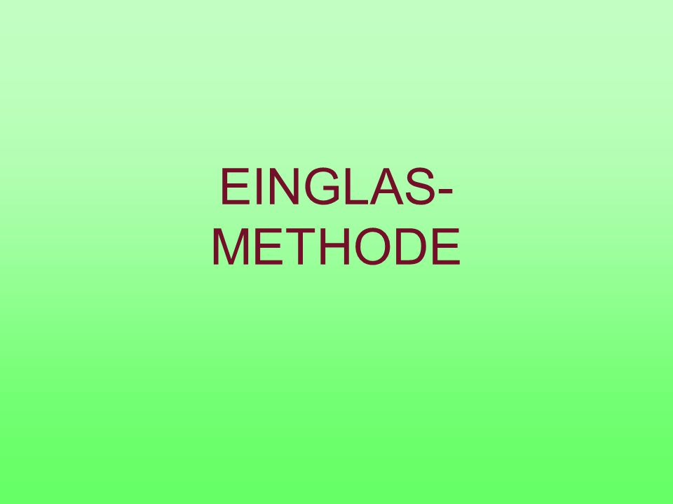 EINGLAS- METHODE
