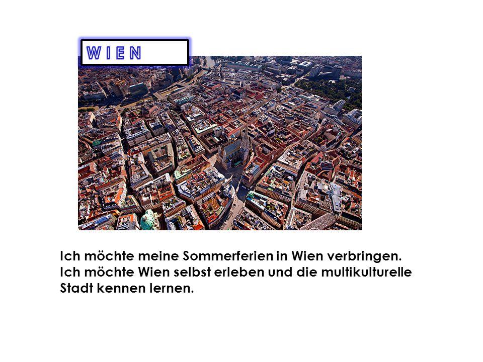 WIEN Ich möchte meine Sommerferien in Wien verbringen.