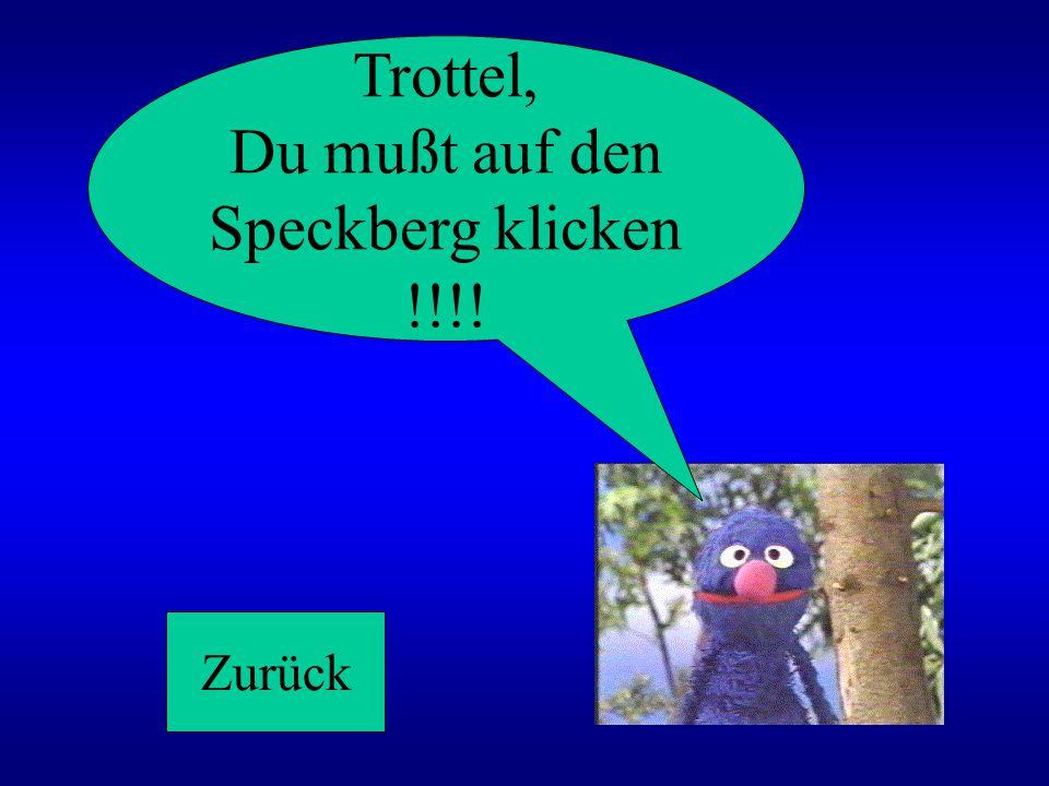 Trottel, Du mußt auf den Speckberg klicken !!!! Zurück