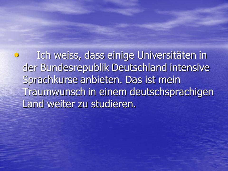 Ich weiss, dass einige Universitäten in der Bundesrepublik Deutschland intensive Sprachkurse anbieten.