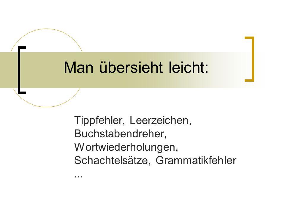 Man übersieht leicht: Tippfehler, Leerzeichen, Buchstabendreher, Wortwiederholungen, Schachtelsätze, Grammatikfehler ...