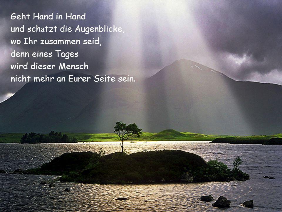 Geht Hand in Hand und schätzt die Augenblicke, wo Ihr zusammen seid, denn eines Tages. wird dieser Mensch.