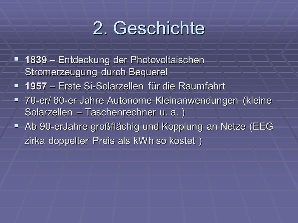 2. Geschichte1839 – Entdeckung der Photovoltaischen Stromerzeugung durch Bequerel. 1957 – Erste Si-Solarzellen für die Raumfahrt.