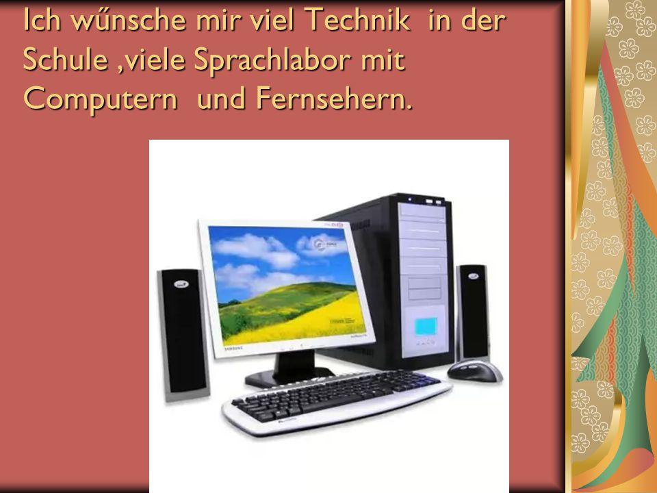 Ich wűnsche mir viel Technik in der Schule ,viele Sprachlabor mit Computern und Fernsehern.