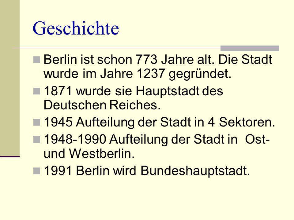 Geschichte Berlin ist schon 773 Jahre alt. Die Stadt wurde im Jahre 1237 gegründet. 1871 wurde sie Hauptstadt des Deutschen Reiches.