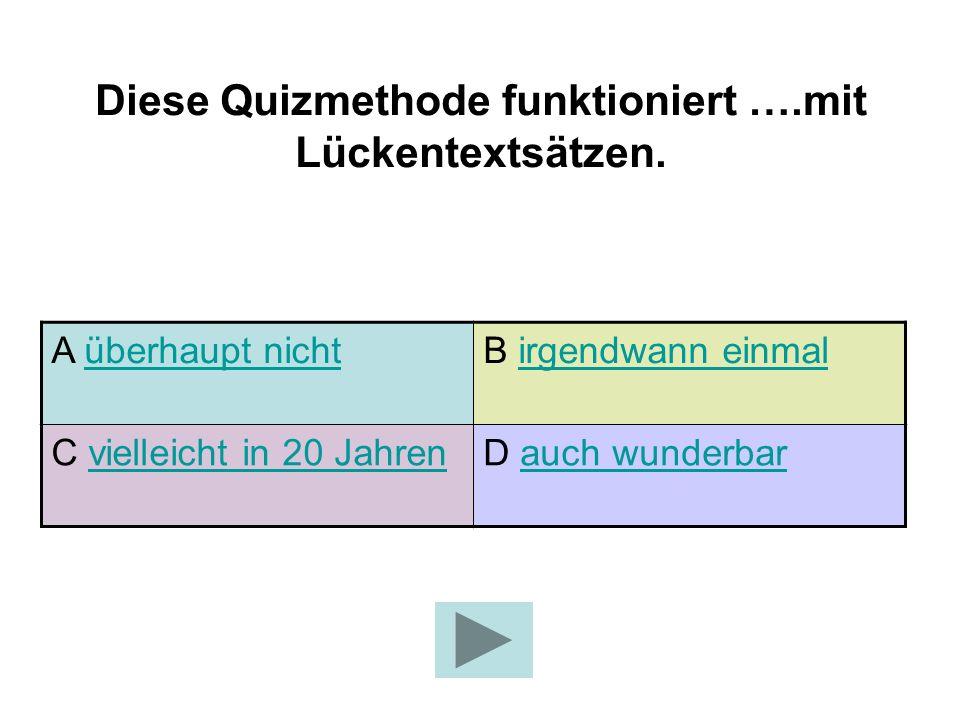 Diese Quizmethode funktioniert ….mit Lückentextsätzen.