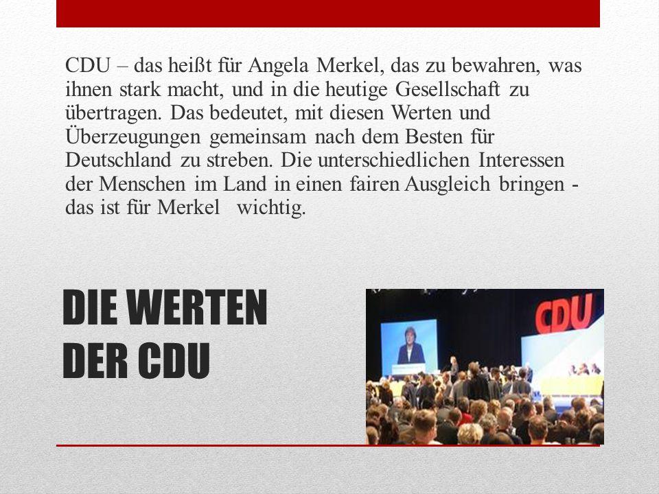 CDU – das heißt für Angela Merkel, das zu bewahren, was ihnen stark macht, und in die heutige Gesellschaft zu übertragen. Das bedeutet, mit diesen Werten und Überzeugungen gemeinsam nach dem Besten für Deutschland zu streben. Die unterschiedlichen Interessen der Menschen im Land in einen fairen Ausgleich bringen - das ist für Merkel wichtig.