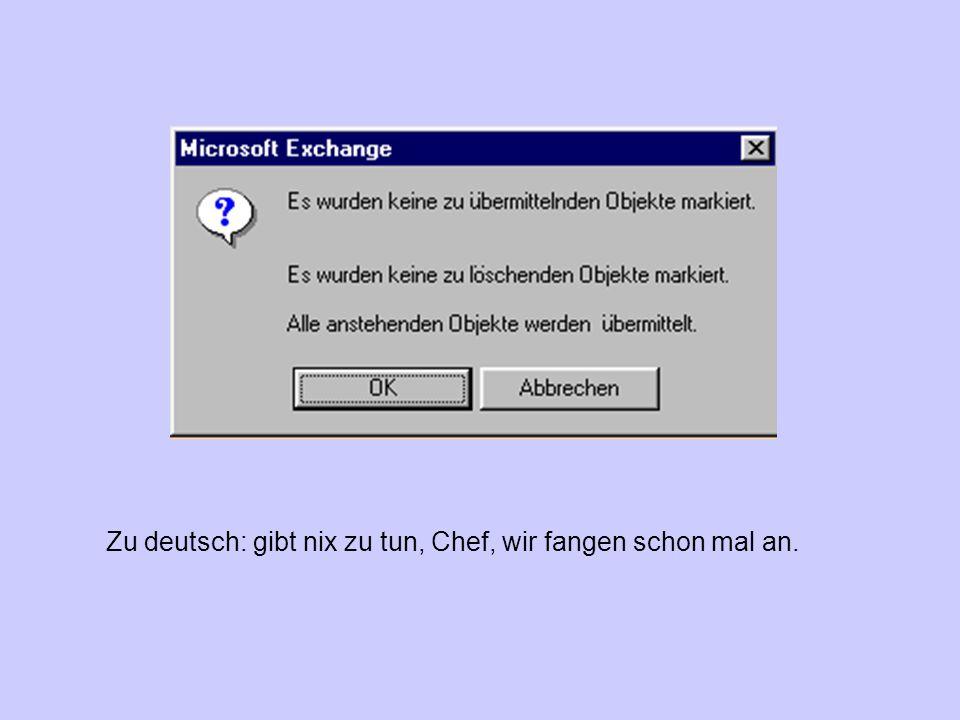 Zu deutsch: gibt nix zu tun, Chef, wir fangen schon mal an.