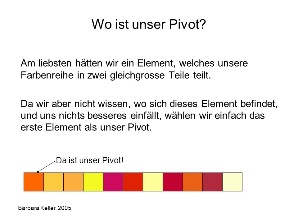 Wo ist unser Pivot Am liebsten hätten wir ein Element, welches unsere Farbenreihe in zwei gleichgrosse Teile teilt.