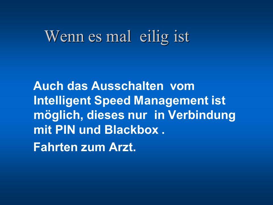 Wenn es mal eilig ist Auch das Ausschalten vom Intelligent Speed Management ist möglich, dieses nur in Verbindung mit PIN und Blackbox .