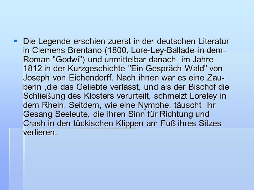 Die Legende erschien zuerst in der deutschen Literatur in Clemens Brentano (1800, Lore-Ley-Ballade in dem Roman Godwi ) und unmittelbar danach im Jahre 1812 in der Kurzgeschichte Ein Gespräch Wald von Joseph von Eichendorff.
