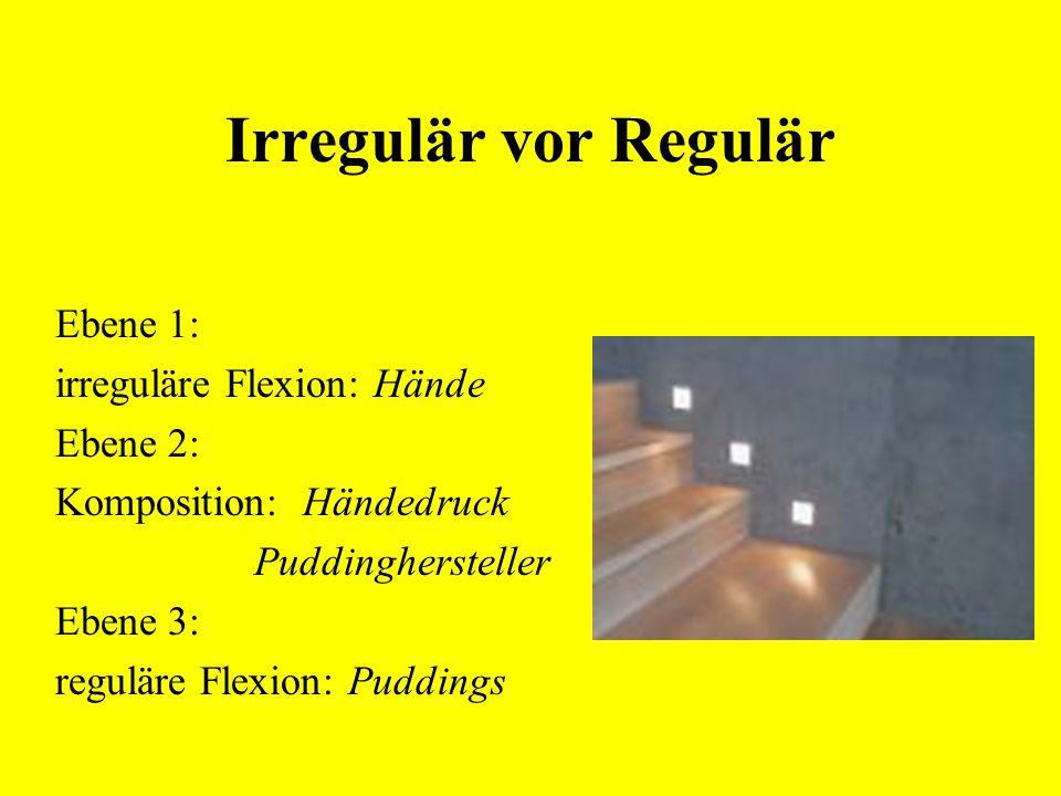 Irregulär vor Regulär Ebene 1: irreguläre Flexion: Hände Ebene 2: