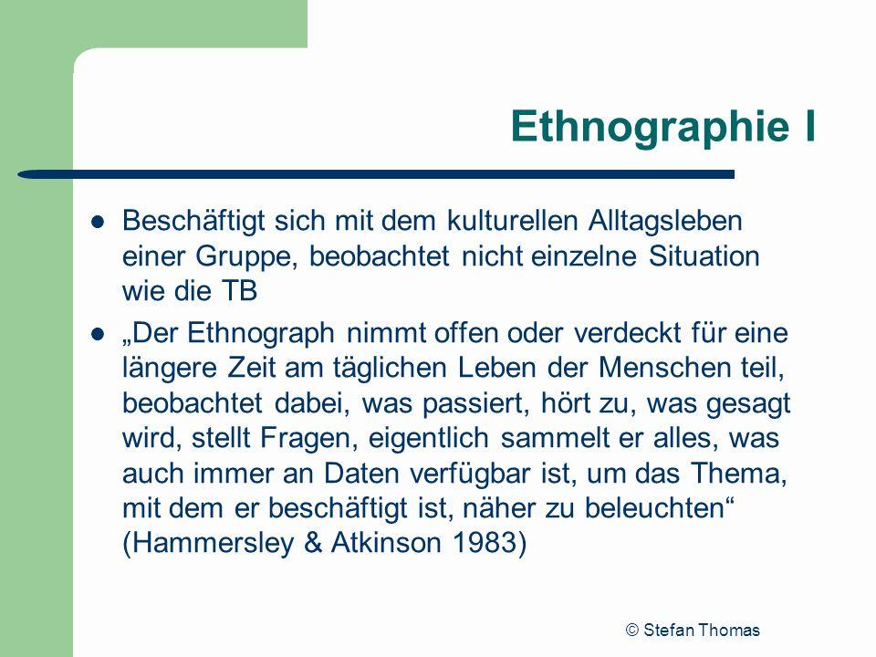 Ethnographie I Beschäftigt sich mit dem kulturellen Alltagsleben einer Gruppe, beobachtet nicht einzelne Situation wie die TB.