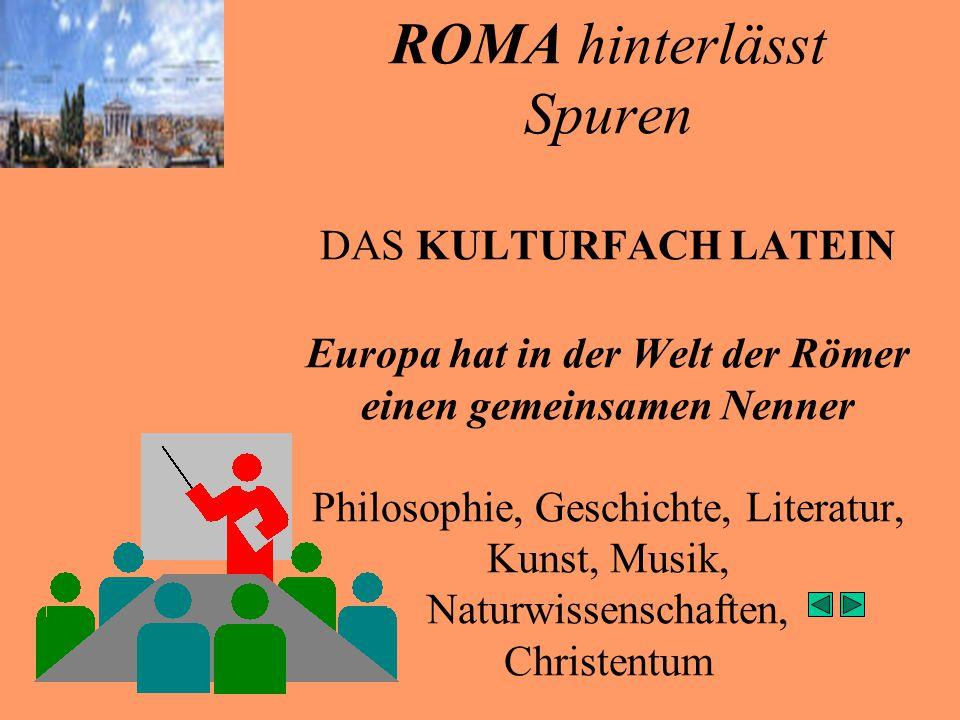 ROMA hinterlässt Spuren DAS KULTURFACH LATEIN Europa hat in der Welt der Römer einen gemeinsamen Nenner Philosophie, Geschichte, Literatur, Kunst, Musik, Naturwissenschaften, Christentum