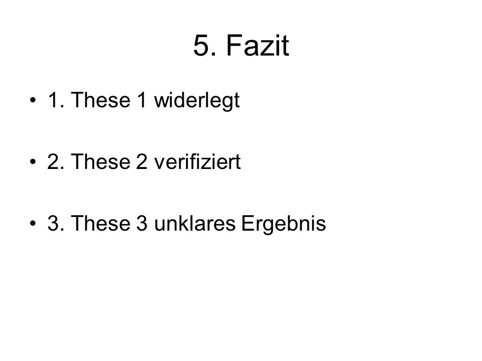 5. Fazit 1. These 1 widerlegt 2. These 2 verifiziert