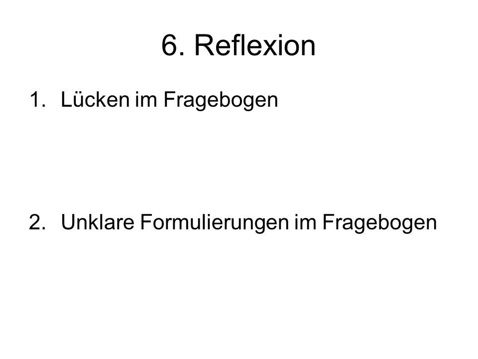 6. Reflexion Lücken im Fragebogen Unklare Formulierungen im Fragebogen