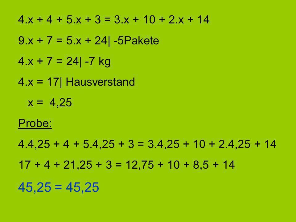 4.x + 4 + 5.x + 3 = 3.x + 10 + 2.x + 14 9.x + 7 = 5.x + 24| -5Pakete. 4.x + 7 = 24| -7 kg. 4.x = 17| Hausverstand.