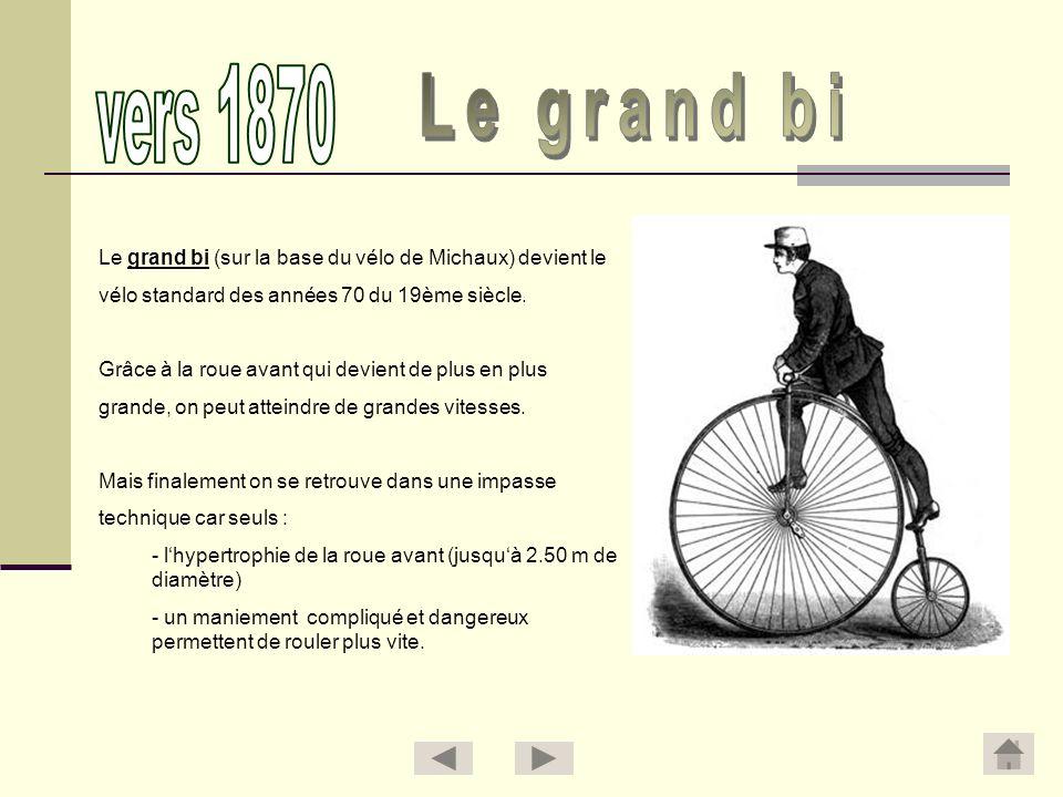 vers 1870 Le grand bi. Le grand bi (sur la base du vélo de Michaux) devient le. vélo standard des années 70 du 19ème siècle.