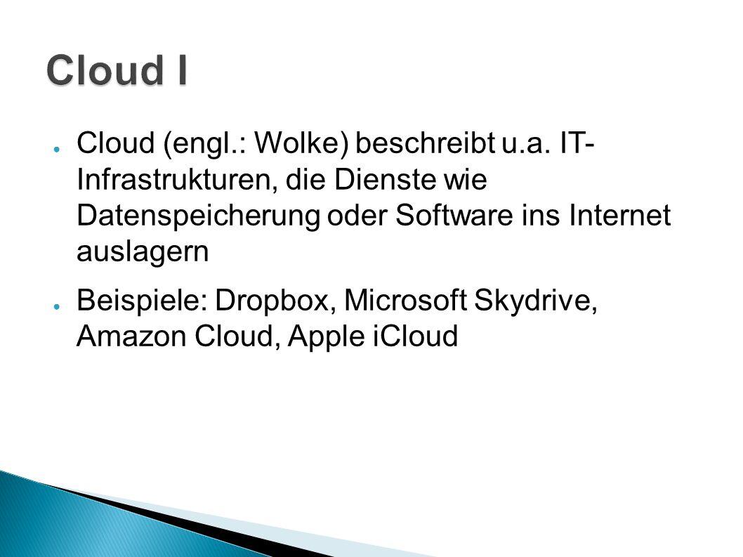 Cloud I Cloud (engl.: Wolke) beschreibt u.a. IT- Infrastrukturen, die Dienste wie Datenspeicherung oder Software ins Internet auslagern.