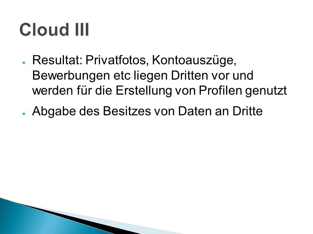 Cloud III Resultat: Privatfotos, Kontoauszüge, Bewerbungen etc liegen Dritten vor und werden für die Erstellung von Profilen genutzt.