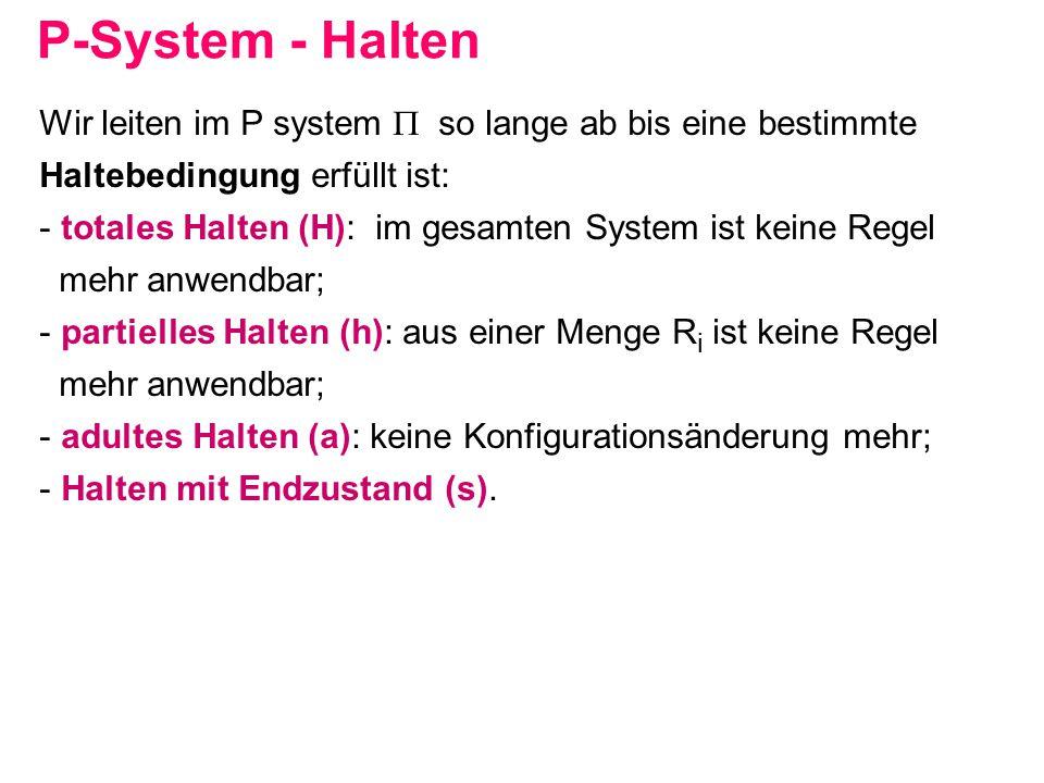 P-System - Halten Wir leiten im P system  so lange ab bis eine bestimmte. Haltebedingung erfüllt ist: