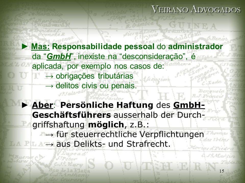 ► Mas: Responsabilidade pessoal do administrador da GmbH , inexiste na desconsideração , é aplicada, por exemplo nos casos de: → obrigações tributárias → delitos civis ou penais.