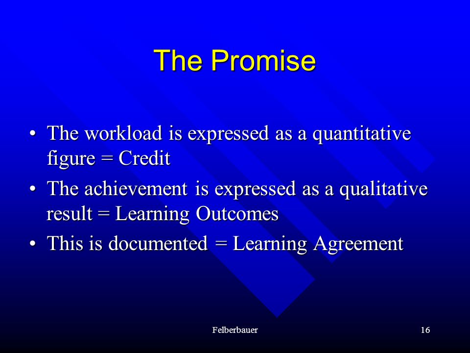 The Promise• The workload is expressed as a quantitative figure = Credit. • The achievement is expressed as a qualitative result = Learning Outcomes.