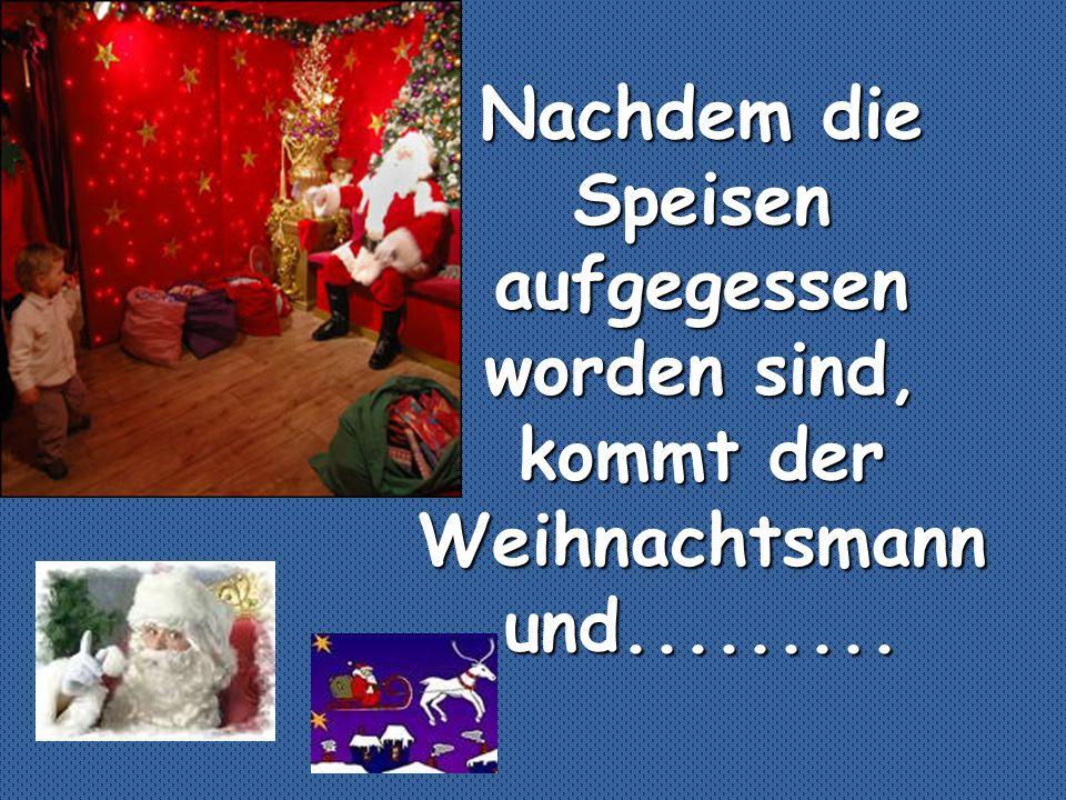 Nachdem die Speisen aufgegessen worden sind, kommt der Weihnachtsmann und.........