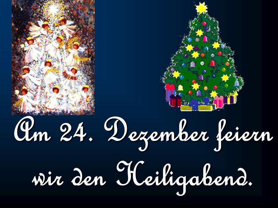 Am 24. Dezember feiern wir den Heiligabend.