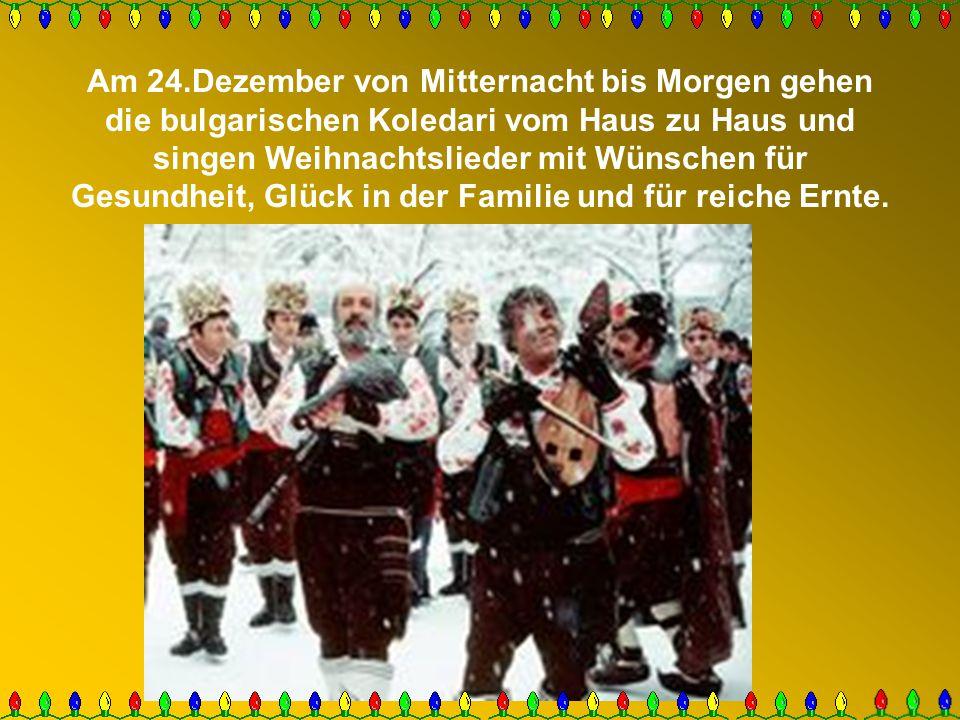 Am 24.Dezember von Mitternacht bis Morgen gehen die bulgarischen Koledari vom Haus zu Haus und singen Weihnachtslieder mit Wünschen für Gesundheit, Glück in der Familie und für reiche Ernte.