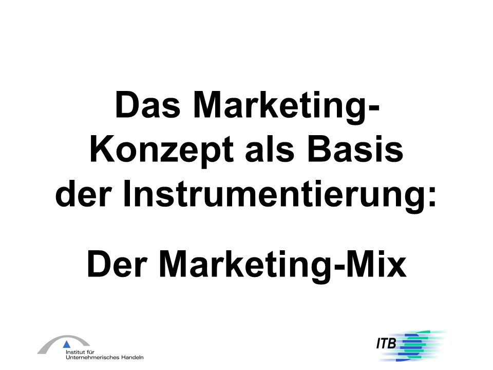 Das Marketing- Konzept als Basis der Instrumentierung: Der Marketing-Mix