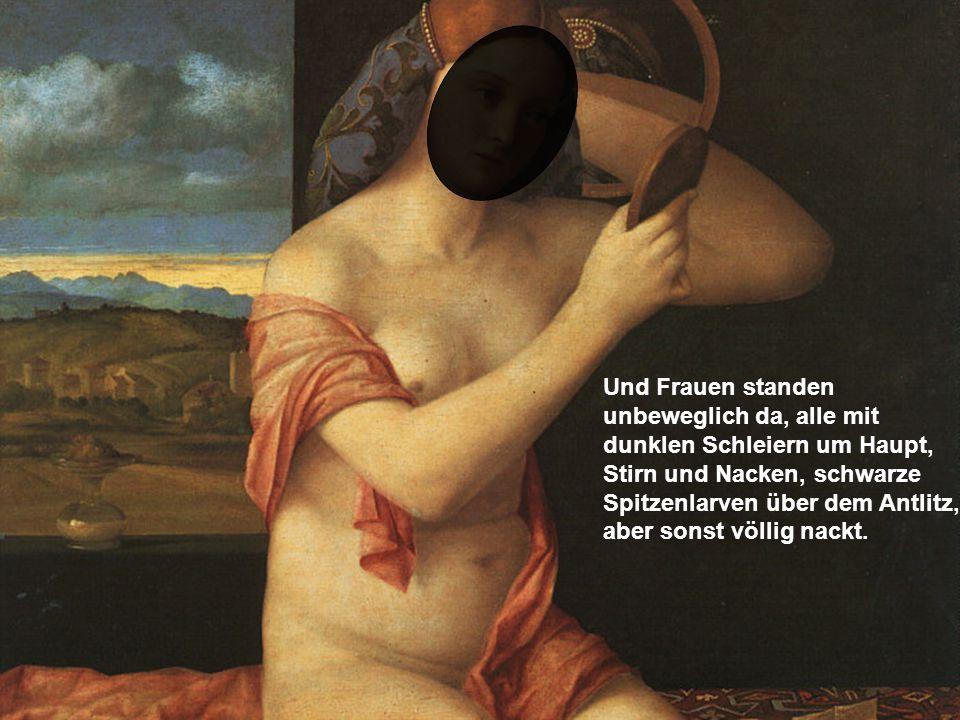Und Frauen standen unbeweglich da, alle mit dunklen Schleiern um Haupt, Stirn und Nacken, schwarze Spitzenlarven über dem Antlitz, aber sonst völlig nackt.