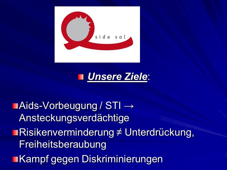 Unsere Ziele: Aids-Vorbeugung / STI → Ansteckungsverdächtige. Risikenverminderung ≠ Unterdrückung, Freiheitsberaubung.