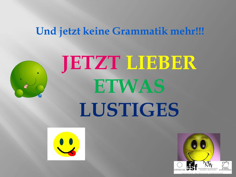 Und jetzt keine Grammatik mehr!!! JETZT LIEBER ETWAS LUSTIGES