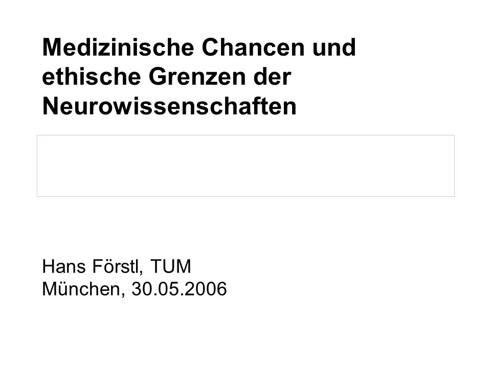 Medizinische Chancen und ethische Grenzen der Neurowissenschaften Hans Förstl, TUM München, 30.05.2006