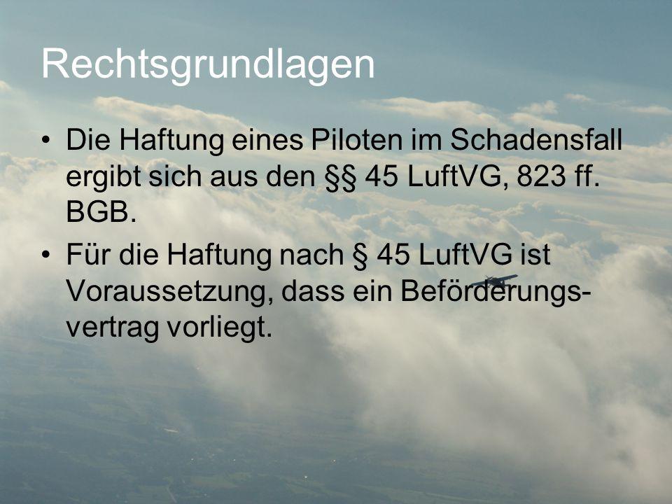 Rechtsgrundlagen Die Haftung eines Piloten im Schadensfall ergibt sich aus den §§ 45 LuftVG, 823 ff. BGB.