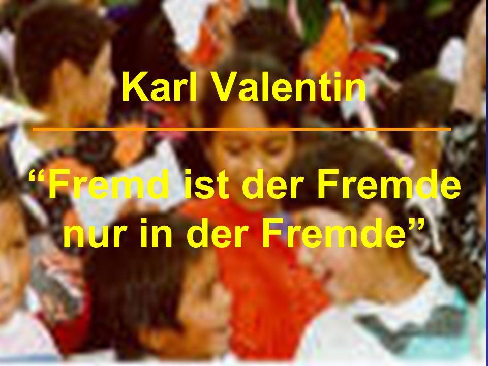Karl Valentin Fremd ist der Fremde nur in der Fremde